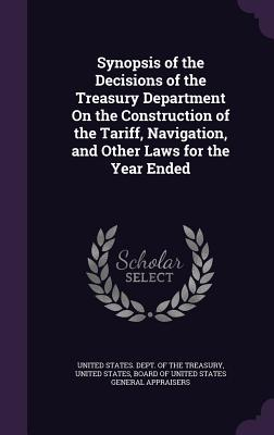 Synopsis of the Decisions of the Treasury Department on the Construction of the Tariff, Navigation, and Other Laws for the Year Ended - United States Dept of the Treasury (Creator), and Board of United States General Appraiser (Creator)