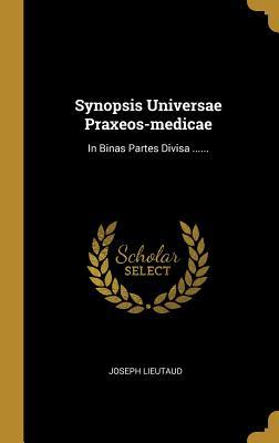 Synopsis Universae Praxeos-Medicae: In Binas Partes Divisa ...... - Lieutaud, Joseph