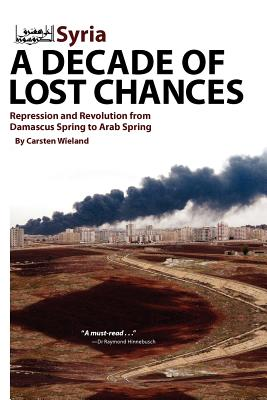 Syria: A Decade of Lost Chances: Repression and Revolution from Demascus Spring to Arab Spring - Wieland, Carsten