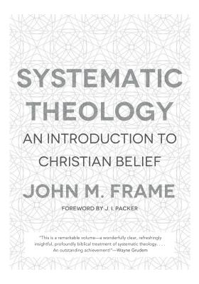 Systematic Theology: An Introduction to Christian Belief - Frame, John M