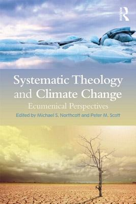 Systematic Theology and Climate Change: Ecumenical Perspectives - Northcott, Michael S. (Editor), and Scott, Peter M. (Editor)