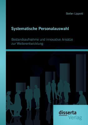 Systematische Personalauswahl: Bestandsaufnahme Und Innovative Ansatze Zur Weiterentwicklung - Lippold, Stefan
