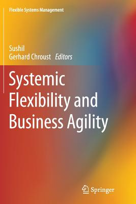 Systemic Flexibility and Business Agility - Sushil (Editor), and Chroust, Gerhard (Editor)