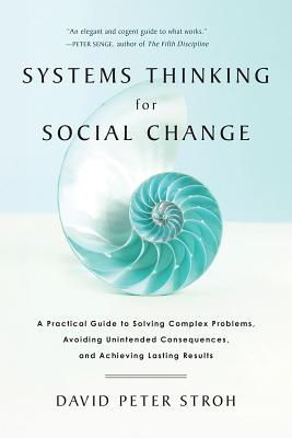 Systems Thinking for Social Change: A Practical Guide to Solving Complex Problems, Avoiding Unintended Consequences, and Achieving Lasting Results - Stroh, David Peter