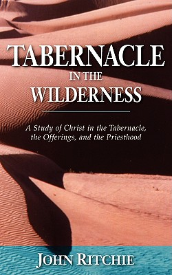 Tabernacle in the Wilderness: A Study of Christ in the Tabernacle, the Offerings, and the Priesthood - Ritchie, John