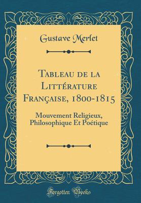 Tableau de La Litterature Francaise, 1800-1815: Mouvement Religieux, Philosophique Et Poetique (Classic Reprint) - Merlet, Gustave