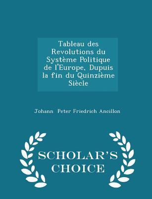 Tableau Des Revolutions Du Systeme Politique de L'Europe, Dupuis La Fin Du Quinzieme Siecle - Scholar's Choice Edition - Peter Friedrich Ancillon, Johann