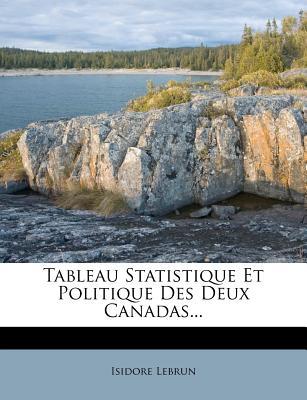 Tableau Statistique Et Politique Des Deux Canadas... - Lebrun, Isidore