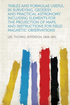Tables and Formulae Useful in Surveying, Geodesy, and Practical Astronomy Including Elements for the Projection of Maps, and Instructions for Field Magnetic Observations - 1808-1891, Lee Thomas Jefferson