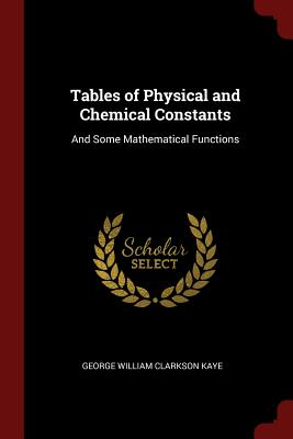 Tables of Physical and Chemical Constants: And Some Mathematical Functions - Kaye, George William Clarkson