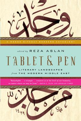 Tablet & Pen: Literary Landscapes from the Modern Middle East - Aslan, Reza, Dr. (Editor)
