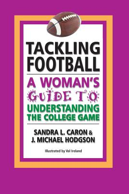 Tackling Football: A Woman's Guide to Understanding the College Game - Caron, Sandra L, and Hodgson, J Michael