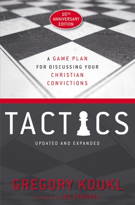 Tactics, 10th Anniversary Edition: A Game Plan for Discussing Your Christian Convictions - Koukl, Gregory, and Strobel, Lee (Foreword by)