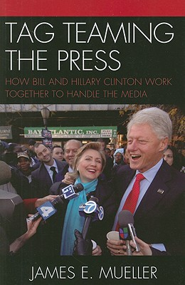 Tag Teaming the Press: How Bill and Hillary Clinton Work Together to Handle the Media - Mueller, James E