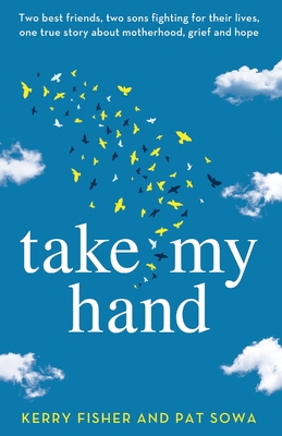 Take My Hand: Two best friends, two sons fighting for their lives, one true story about motherhood, grief and hope. - Fisher, Kerry, and Sowa, Pat