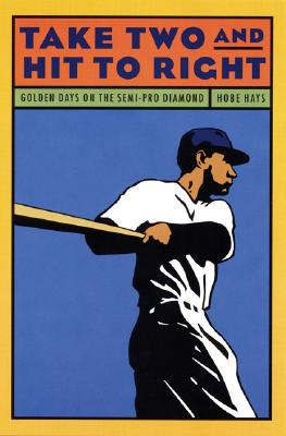 Take Two and Hit to Right: Golden Days on the Semi-Pro Diamond - Hays, Hobe, and Hays, Hobart V