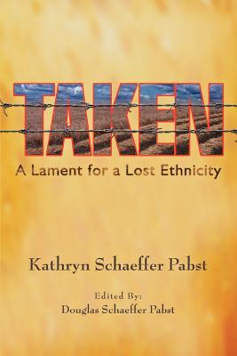 Taken: A Lament for a Lost Ethnicity - Pabst, Kathryn Schaeffer