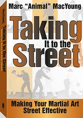 Taking It to the Street: Making Your Martial Art Street Effective - MacYoung, Marc (Foreword by)