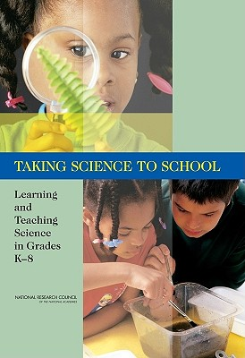 Taking Science to School: Learning and Teaching Science in Grades K-8 - National Research Council, and Division of Behavioral and Social Sciences and Education, and Center for Education