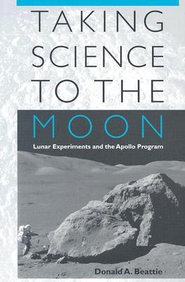 Taking Science to the Moon: Lunar Experiments and the Apollo Program - Beattie, Donald A, Mr.