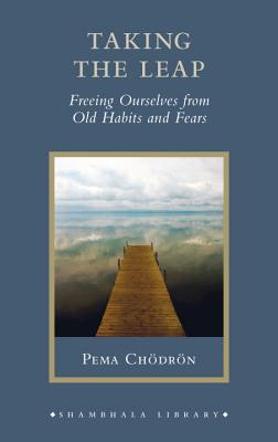 Taking the Leap: Freeing Ourselves from Old Habits and Fears - Chodron, Pema