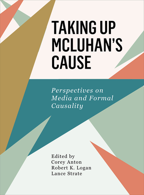 Taking Up McLuhan's Cause: Perspectives on Media and Formal Causality - Anton, Corey (Editor)