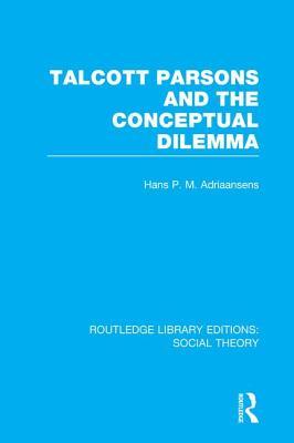 Talcott Parsons and the Conceptual Dilemma - Adriaansens, Hans P.M.