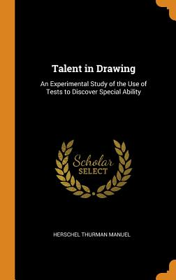 Talent in Drawing: An Experimental Study of the Use of Tests to Discover Special Ability - Manuel, Herschel Thurman