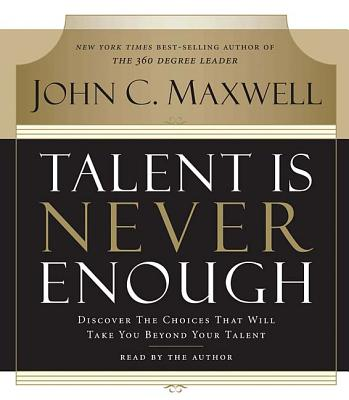 Talent Is Never Enough: Discover the Choices That Will Take You Beyond Your Talent - Maxwell, John C (Read by)