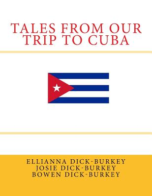 Tales from Our Trip to Cuba - Dick-Burkey, Ellianna Kay, and Dick-Burkey, Josie Shalom, and Dick-Burkey, Bowen David