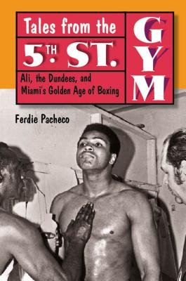 Tales from the 5th St. Gym: Ali, the Dundees, and Miami's Golden Age of Boxing - Pacheco, Ferdie, M.D.
