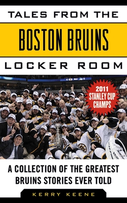 Tales from the Boston Bruins Locker Room: A Collection of the Greatest Bruins Stories Ever Told - Keene, Kerry