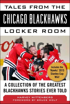 Tales from the Chicago Blackhawks Locker Room: A Collection of the Greatest Blackhawks Stories Ever Told - Wittenberg, Harvey, and Wolf, Bruce (Foreword by)