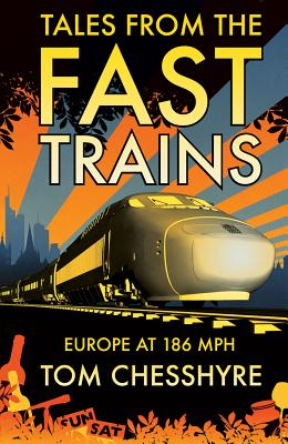 Tales from the Fast Trains: Around Europe at 186mph - Chesshyre, Tom