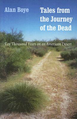 Tales from the Journey of the Dead: Ten Thousand Years on an American Desert - Boye, Alan, Bs, Ma