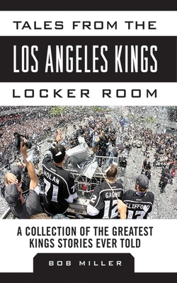 Tales from the Los Angeles Kings Locker Room: A Collection of the Greatest Kings Stories Ever Told - Miller, Bob