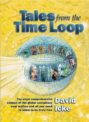 Tales from the Time Loop: The Most Comprehensive Expose of the Global Conspiracy Ever Written and All You Need to Know to Be Truly Free - Icke, David