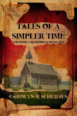 Tales of a Simpler Time: Wisconsin Childhood Remembered - Scheidies, Carolyn R