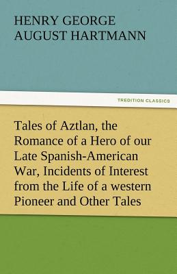 Tales of Aztlan, the Romance of a Hero of Our Late Spanish-American War, Incidents of Interest from the Life of a Western Pioneer and Other Tales - Hartmann, George (Henry George August)