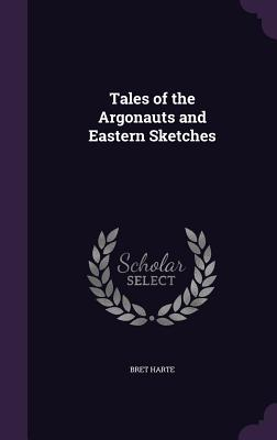 Tales of the Argonauts and Eastern Sketches - Harte, Bret