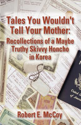 Tales You Wouldn't Tell Your Mother: Recollections of a Maybe Truthy Skivvy Honcho in Korea - McCoy, Robert E