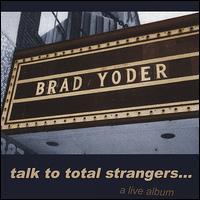 Talk to Total Strangers - Brad Yoder