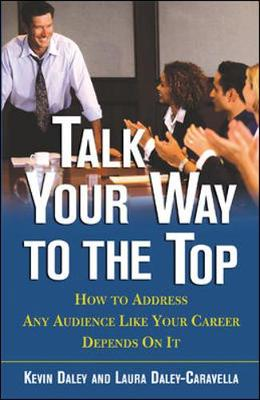 Talk Your Way to the Top Talk Your Way to the Top: How to Address Any Audience Like Your Career Depends on It How to Address Any Audience Like Your Career Depends on It - Daley, Kevin