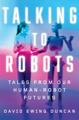 Talking to Robots: Tales from Our Human-Robot Futures - Duncan, David Ewing