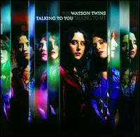 Talking to You, Talking to Me - The Watson Twins