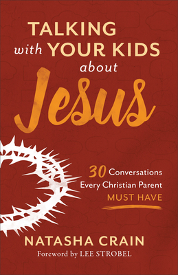 Talking with Your Kids about Jesus: 30 Conversations Every Christian Parent Must Have - Crain, Natasha, and Strobel, Lee (Foreword by)