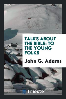 Talks about the Bible: To the Young Folks - Adams, John G