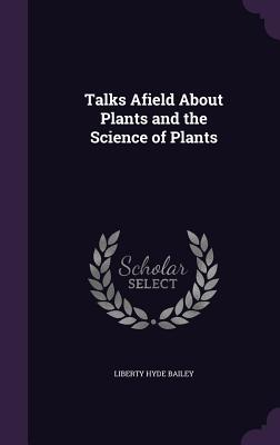 Talks Afield about Plants and the Science of Plants - Bailey, Liberty Hyde
