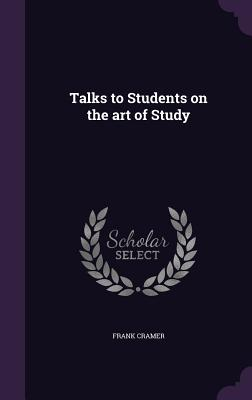 Talks to Students on the Art of Study - Cramer, Frank