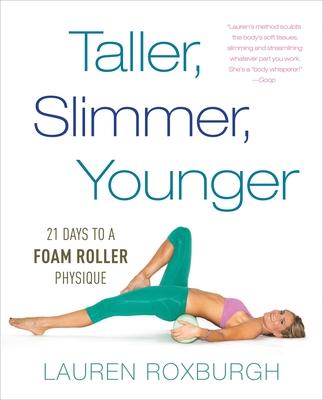 Taller, Slimmer, Younger: 21 Days to a Foam Roller Physique - Roxburgh, Lauren